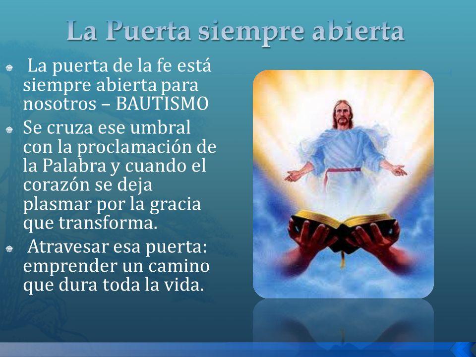 La puerta de la fe está siempre abierta para nosotros – BAUTISMO Se cruza ese umbral con la proclamación de la Palabra y cuando el corazón se deja pla