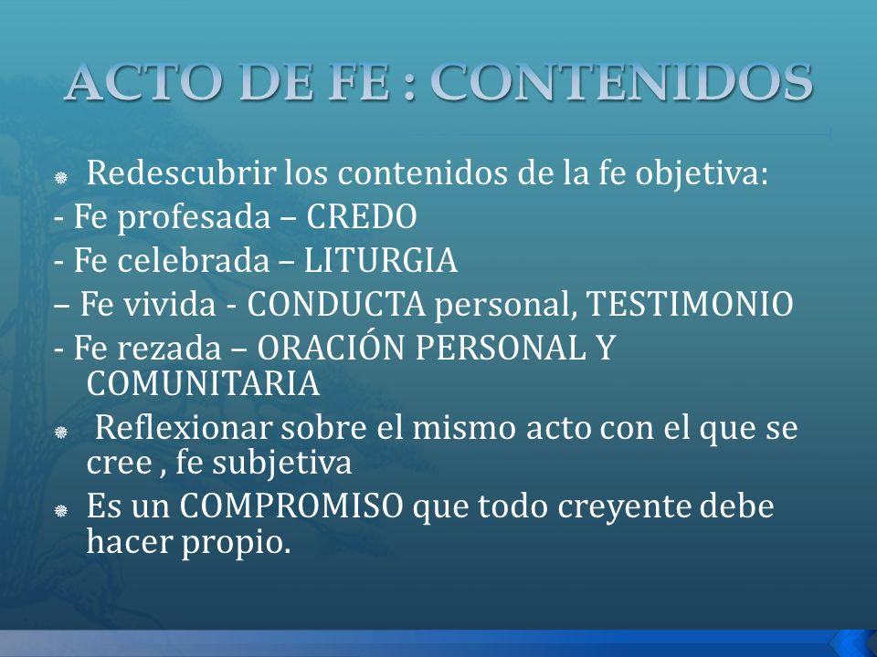 Redescubrir los contenidos de la fe objetiva: - Fe profesada – CREDO - Fe celebrada – LITURGIA – Fe vivida - CONDUCTA personal, TESTIMONIO - Fe rezada