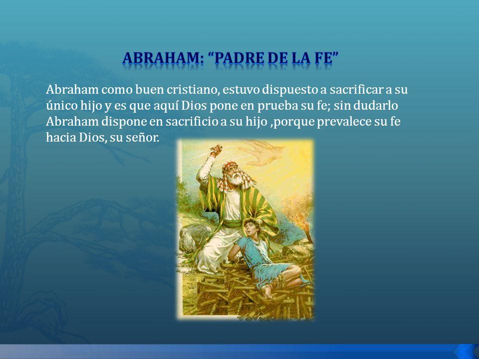 Abraham como buen cristiano, estuvo dispuesto a sacrificar a su único hijo y es que aquí Dios pone en prueba su fe; sin dudarlo Abraham dispone en sac