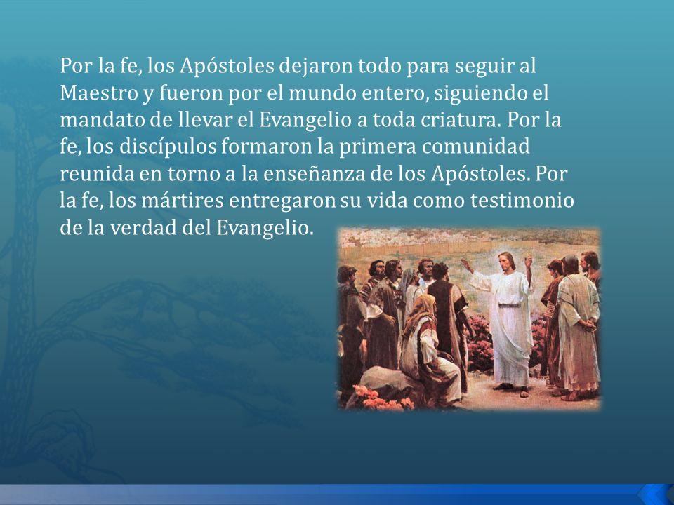 Por la fe, los Apóstoles dejaron todo para seguir al Maestro y fueron por el mundo entero, siguiendo el mandato de llevar el Evangelio a toda criatura
