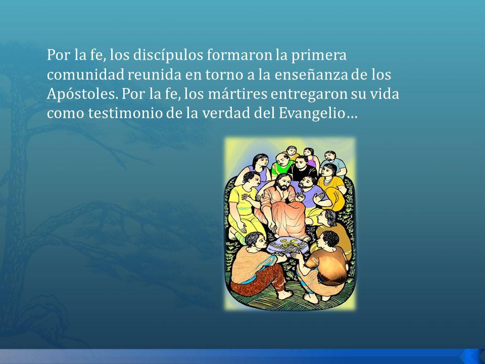 Por la fe, los discípulos formaron la primera comunidad reunida en torno a la enseñanza de los Apóstoles. Por la fe, los mártires entregaron su vida c