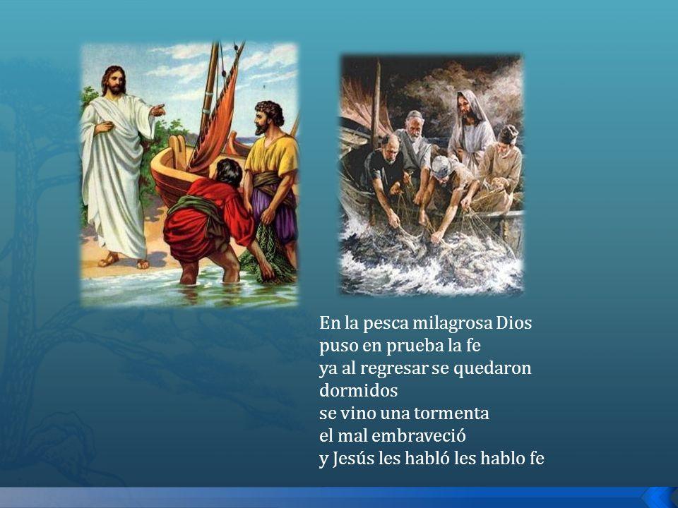 En la pesca milagrosa Dios puso en prueba la fe ya al regresar se quedaron dormidos se vino una tormenta el mal embraveció y Jesús les habló les hablo