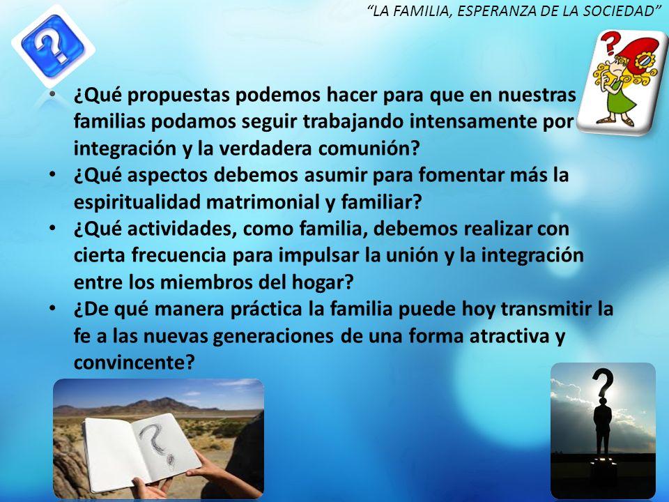 ¿Qué propuestas podemos hacer para que en nuestras familias podamos seguir trabajando intensamente por la integración y la verdadera comunión? ¿Qué as