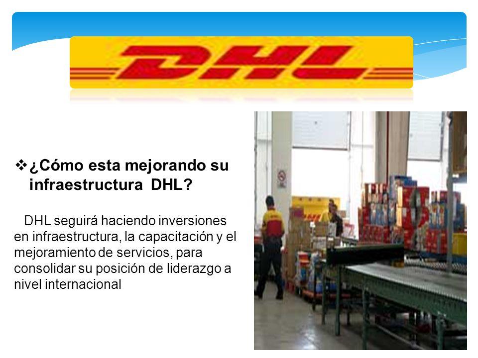 ¿Cómo esta mejorando su infraestructura DHL? DHL seguirá haciendo inversiones en infraestructura, la capacitación y el mejoramiento de servicios, para