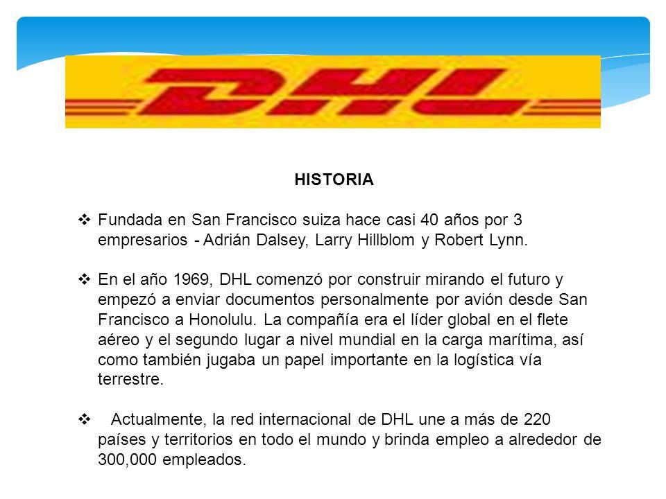 HISTORIA Fundada en San Francisco suiza hace casi 40 años por 3 empresarios - Adrián Dalsey, Larry Hillblom y Robert Lynn. En el año 1969, DHL comenzó