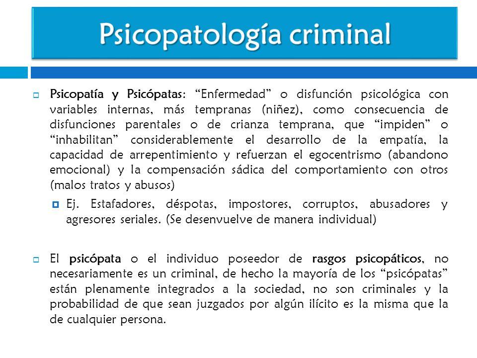Psicopatía y Psicópatas: Enfermedad o disfunción psicológica con variables internas, más tempranas (niñez), como consecuencia de disfunciones parental