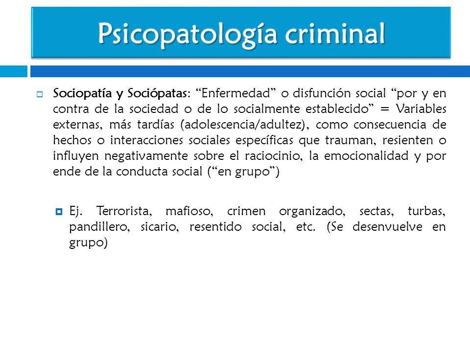 Sociopatía y Sociópatas: Enfermedad o disfunción social por y en contra de la sociedad o de lo socialmente establecido = Variables externas, más tardí