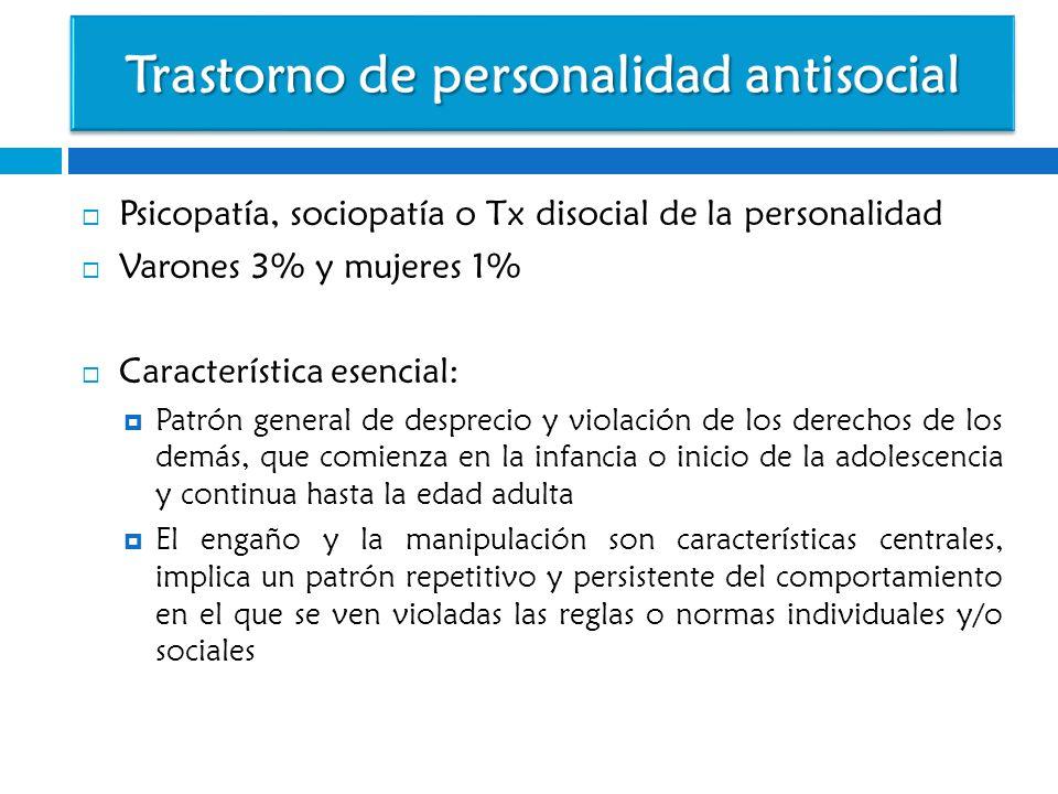 Psicopatía, sociopatía o Tx disocial de la personalidad Varones 3% y mujeres 1% Característica esencial: Patrón general de desprecio y violación de lo