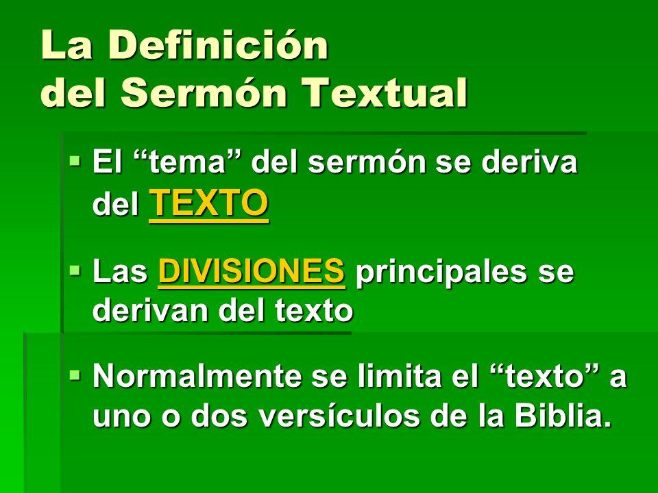 La Definición del Sermón Textual El tema del sermón se deriva del TEXTO El tema del sermón se deriva del TEXTO Las DIVISIONES principales se derivan del texto Las DIVISIONES principales se derivan del texto Normalmente se limita el texto a uno o dos versículos de la Biblia.