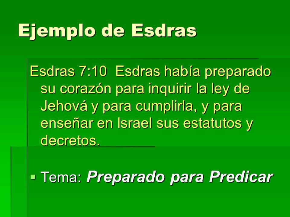 Ejemplo de Esdras Esdras 7:10 Esdras había preparado su corazón para inquirir la ley de Jehová y para cumplirla, y para enseñar en Israel sus estatutos y decretos.