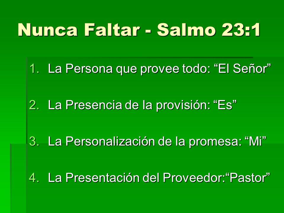 Nunca Faltar - Salmo 23:1 1.La Persona que provee todo: El Señor 2.La Presencia de la provisión: Es 3.La Personalización de la promesa: Mi 4.La Presentación del Proveedor:Pastor