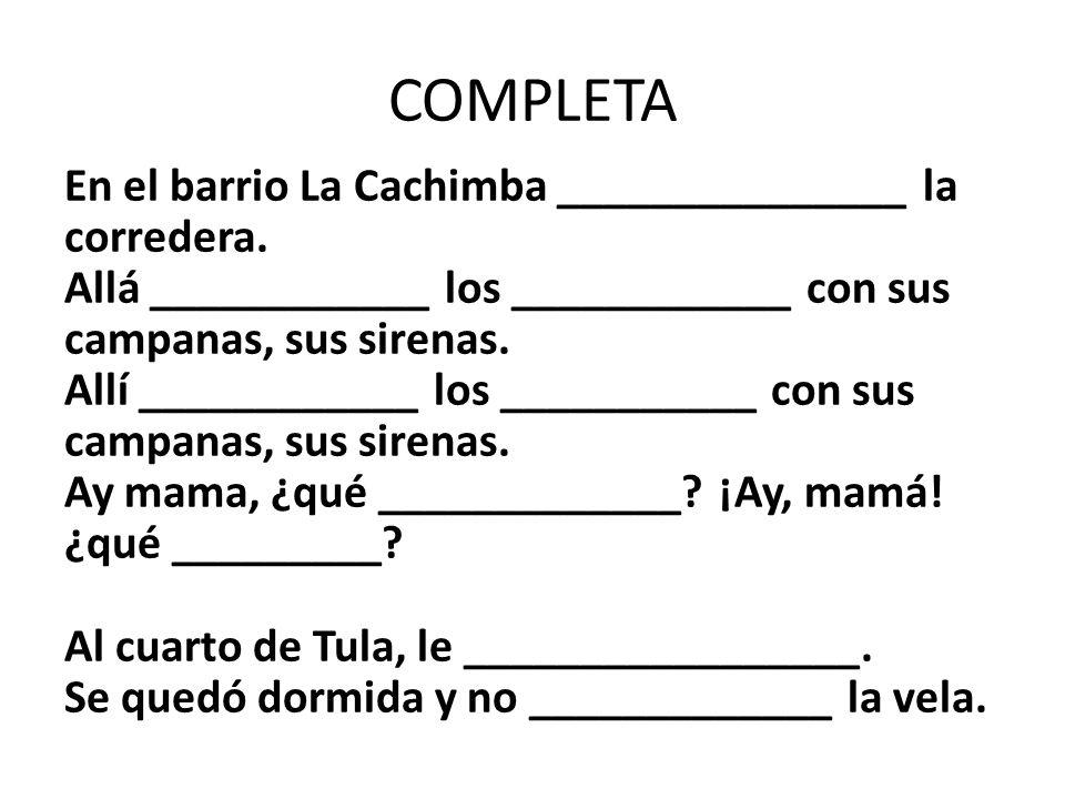 COMPLETA En el barrio La Cachimba _______________ la corredera. Allá ____________ los ____________ con sus campanas, sus sirenas. Allí ____________ lo