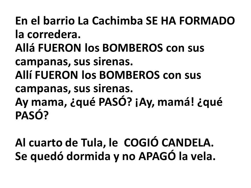 En el barrio La Cachimba SE HA FORMADO la corredera. Allá FUERON los BOMBEROS con sus campanas, sus sirenas. Allí FUERON los BOMBEROS con sus campanas