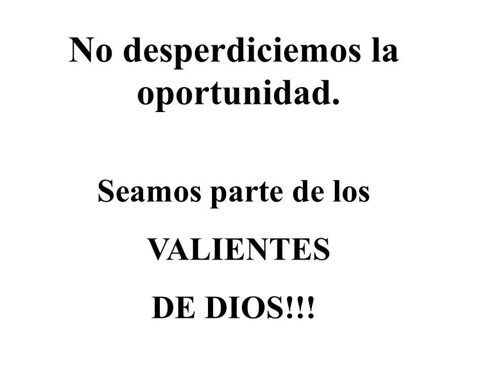 No desperdiciemos la oportunidad. Seamos parte de los VALIENTES DE DIOS!!!