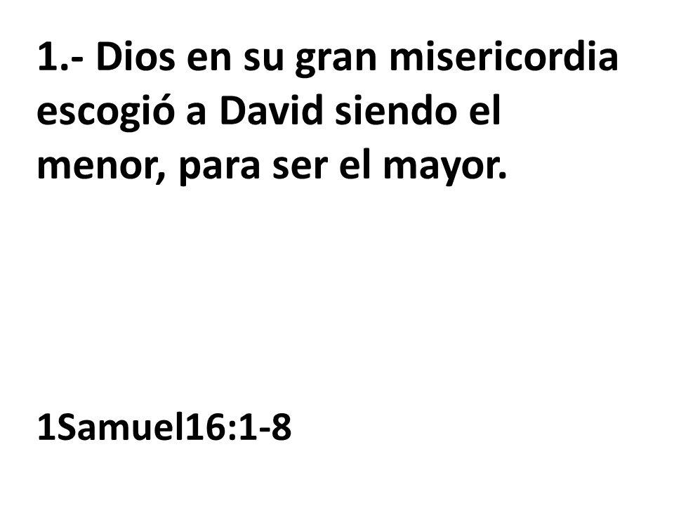 1.- Dios en su gran misericordia escogió a David siendo el menor, para ser el mayor. 1Samuel16:1-8