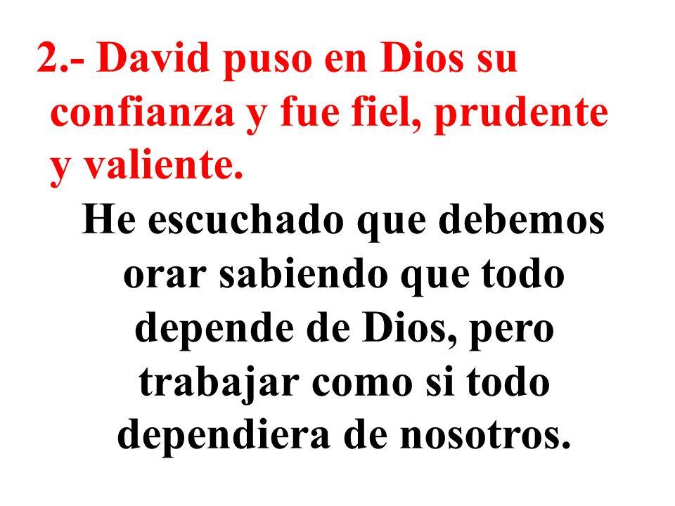 2.- David puso en Dios su confianza y fue fiel, prudente y valiente. He escuchado que debemos orar sabiendo que todo depende de Dios, pero trabajar co