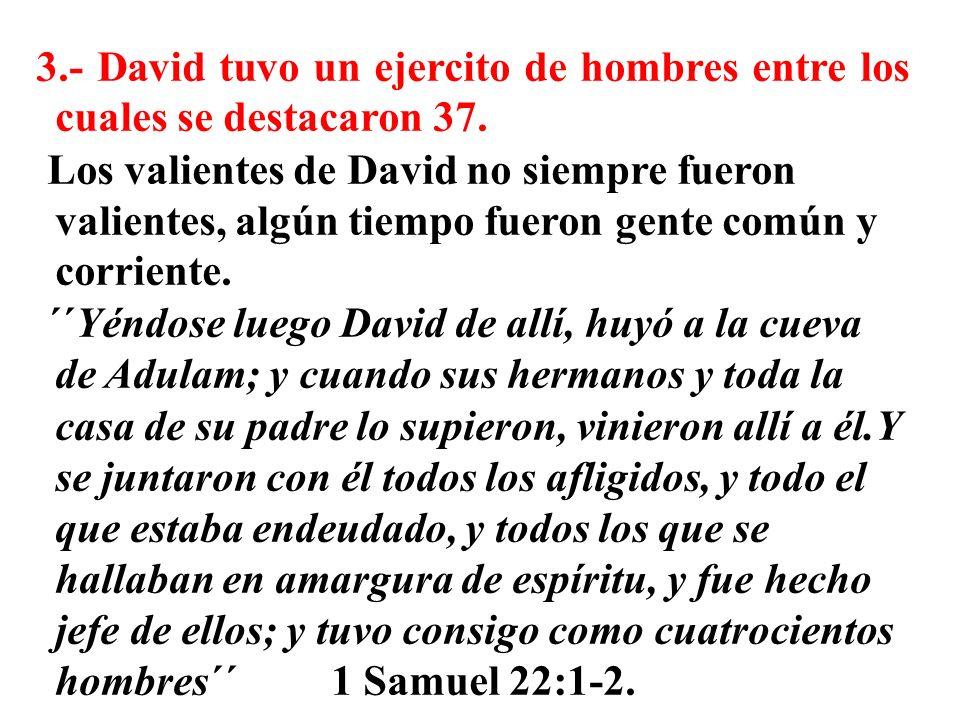 3.- David tuvo un ejercito de hombres entre los cuales se destacaron 37. Los valientes de David no siempre fueron valientes, algún tiempo fueron gente