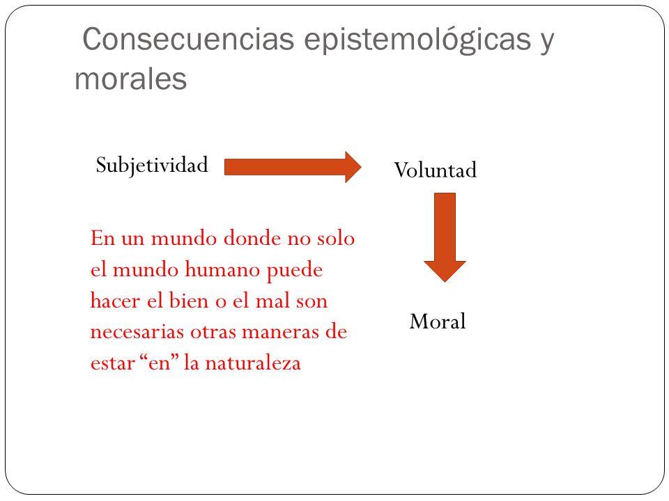 Consecuencias epistemológicas y morales Subjetividad Voluntad Moral En un mundo donde no solo el mundo humano puede hacer el bien o el mal son necesarias otras maneras de estar en la naturaleza