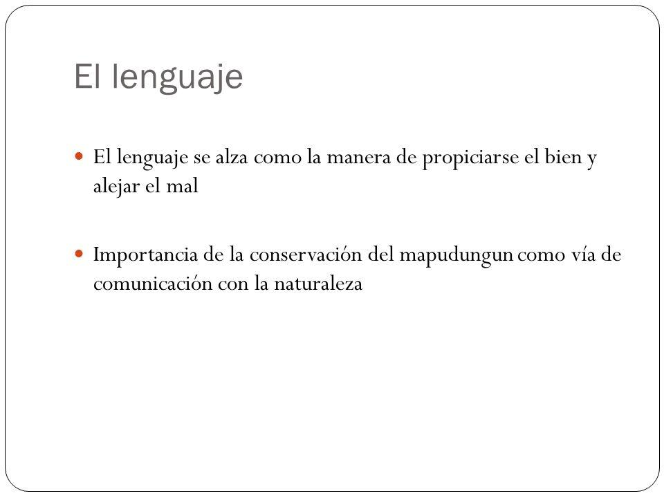 El lenguaje El lenguaje se alza como la manera de propiciarse el bien y alejar el mal Importancia de la conservación del mapudungun como vía de comunicación con la naturaleza