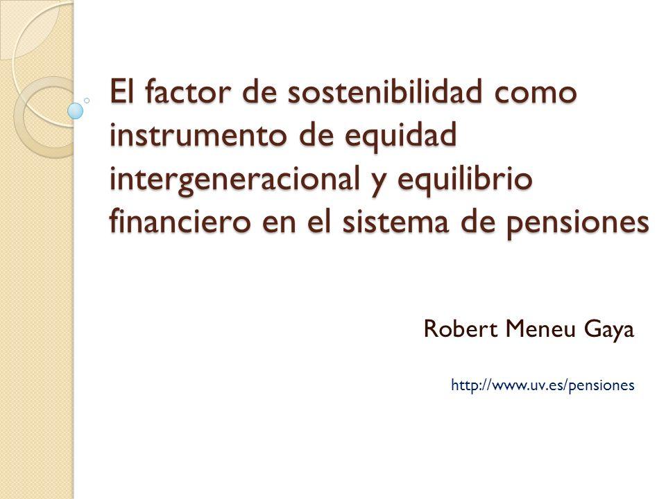 El factor de sostenibilidad como instrumento de equidad intergeneracional y equilibrio financiero en el sistema de pensiones Robert Meneu Gaya http://