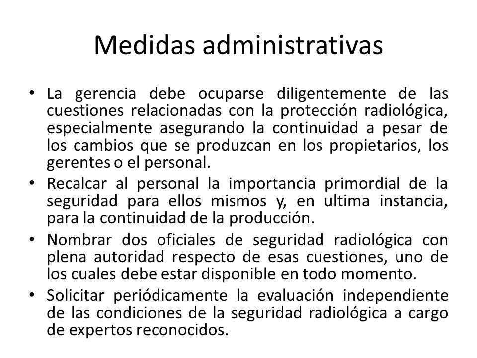 Medidas administrativas La gerencia debe ocuparse diligentemente de las cuestiones relacionadas con la protección radiológica, especialmente asegurando la continuidad a pesar de los cambios que se produzcan en los propietarios, los gerentes o el personal.