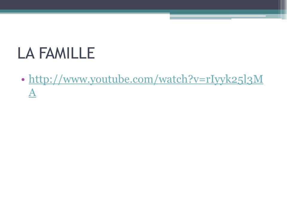 LA FAMILLE http://www.youtube.com/watch?v=rIyyk25l3M Ahttp://www.youtube.com/watch?v=rIyyk25l3M A
