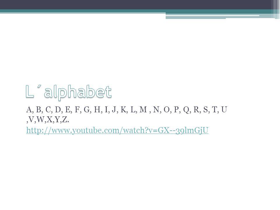 A, B, C, D, E, F, G, H, I, J, K, L, M, N, O, P, Q, R, S, T, U,V,W,X,Y,Z. http://www.youtube.com/watch?v=GX--39lmGjU