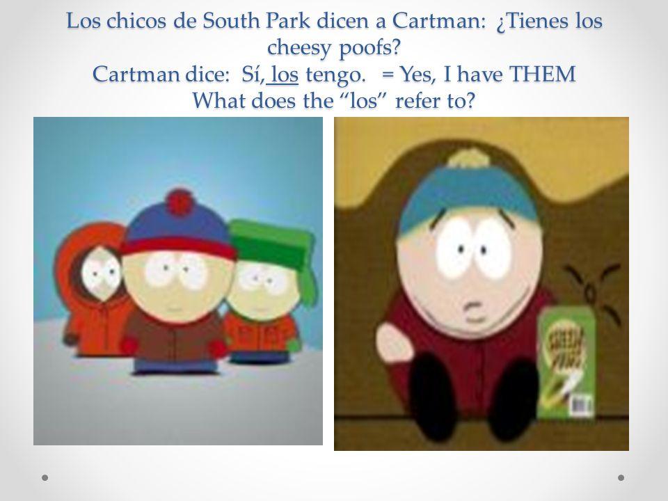Los chicos de South Park dicen a Cartman: ¿Tienes los cheesy poofs? Cartman dice: Sí, los tengo. = Yes, I have THEM What does the los refer to?