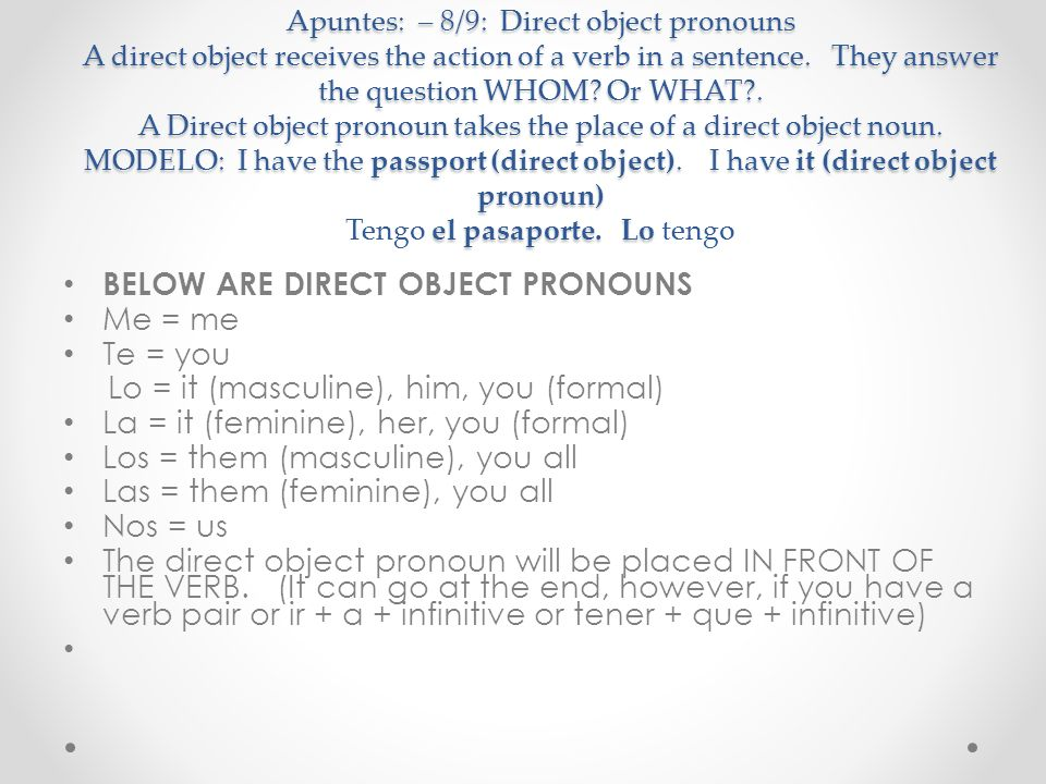 Apuntes: – 8/9: Direct object pronouns A direct object receives the action of a verb in a sentence. They answer the question WHOM? Or WHAT?. A Direct