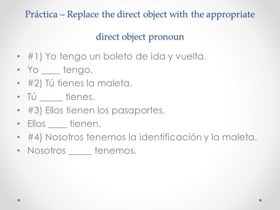 Práctica – Replace the direct object with the appropriate direct object pronoun #1) Yo tengo un boleto de ida y vuelta. Yo ____ tengo. #2) Tú tienes l