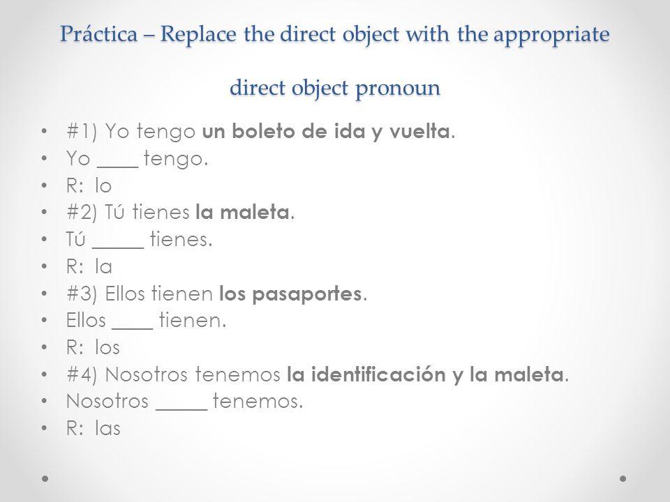 Práctica – Replace the direct object with the appropriate direct object pronoun #1) Yo tengo un boleto de ida y vuelta. Yo ____ tengo. R: lo #2) Tú ti