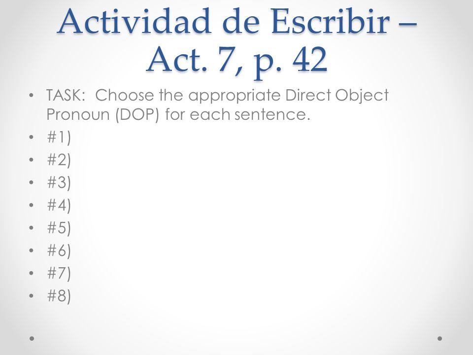 Actividad de Escribir – Act. 7, p. 42 TASK: Choose the appropriate Direct Object Pronoun (DOP) for each sentence. #1) #2) #3) #4) #5) #6) #7) #8)
