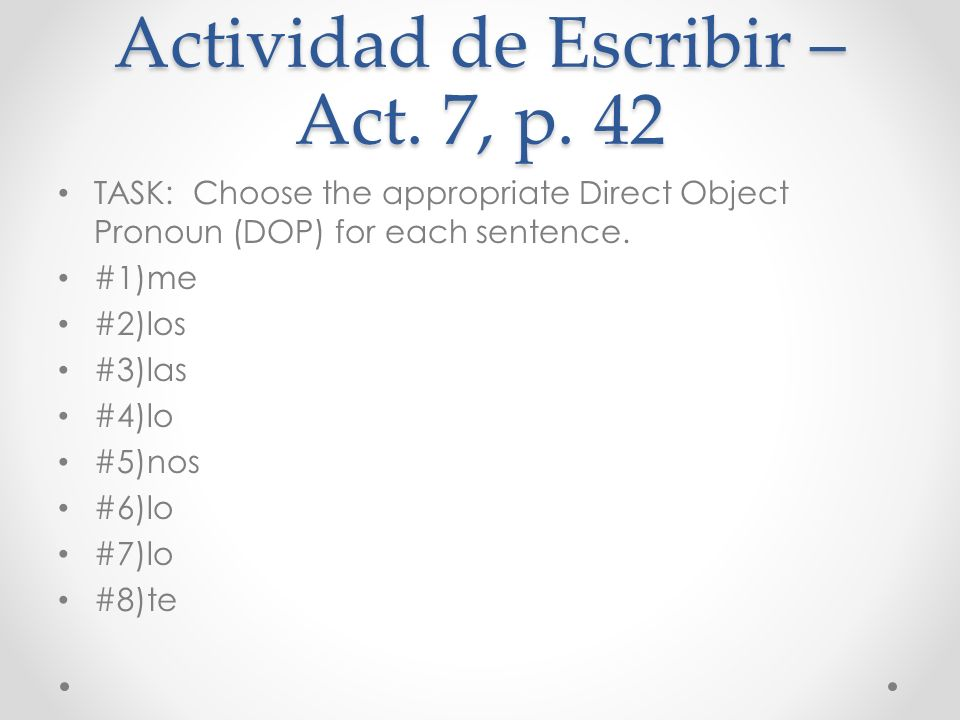 Actividad de Escribir – Act. 7, p. 42 TASK: Choose the appropriate Direct Object Pronoun (DOP) for each sentence. #1)me #2)los #3)las #4)lo #5)nos #6)