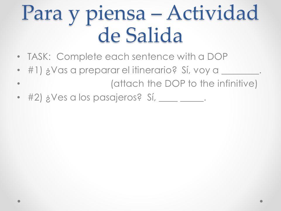 Para y piensa – Actividad de Salida TASK: Complete each sentence with a DOP #1) ¿Vas a preparar el itinerario? Sí, voy a ________. (attach the DOP to