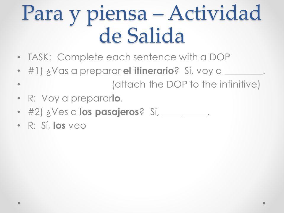 Para y piensa – Actividad de Salida TASK: Complete each sentence with a DOP #1) ¿Vas a preparar el itinerario ? Sí, voy a ________. (attach the DOP to