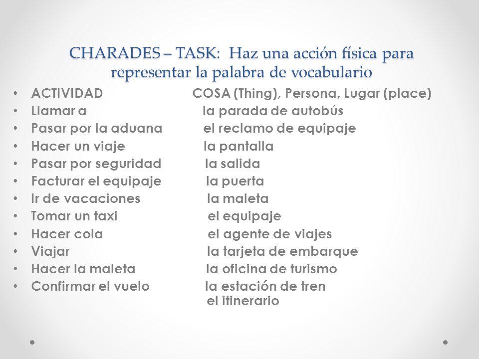 CHARADES – TASK: Haz una acción física para representar la palabra de vocabulario ACTIVIDAD COSA (Thing), Persona, Lugar (place) Llamar a la parada de