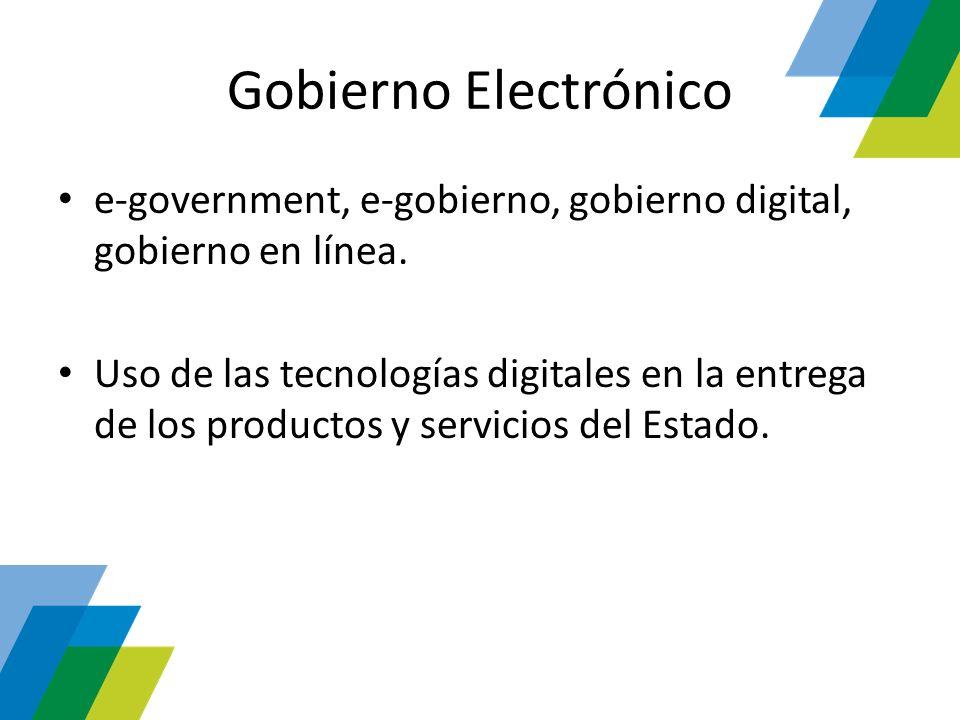 Gobierno Electrónico e-government, e-gobierno, gobierno digital, gobierno en línea. Uso de las tecnologías digitales en la entrega de los productos y