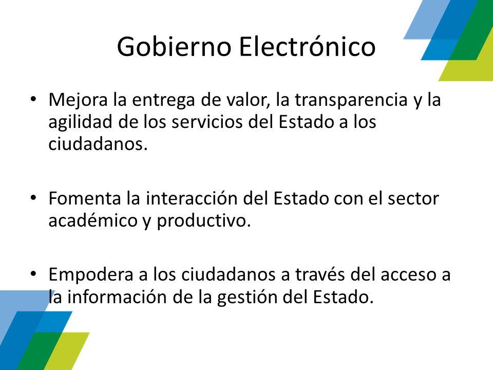 Gobierno Electrónico Mejora la entrega de valor, la transparencia y la agilidad de los servicios del Estado a los ciudadanos. Fomenta la interacción d