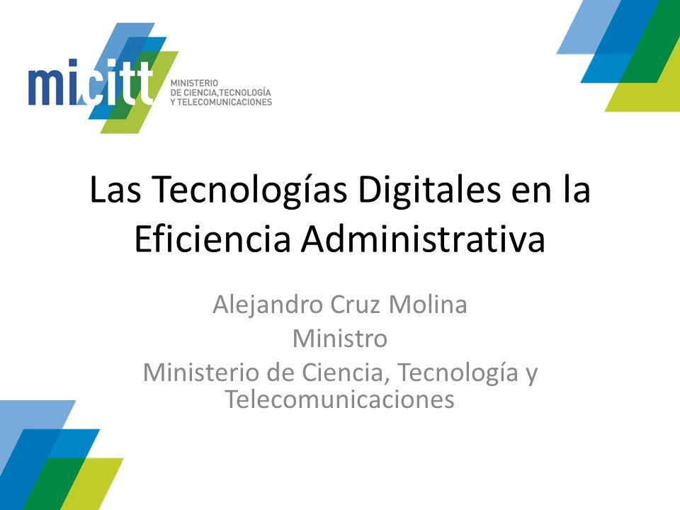 Las Tecnologías Digitales en la Eficiencia Administrativa Alejandro Cruz Molina Ministro Ministerio de Ciencia, Tecnología y Telecomunicaciones
