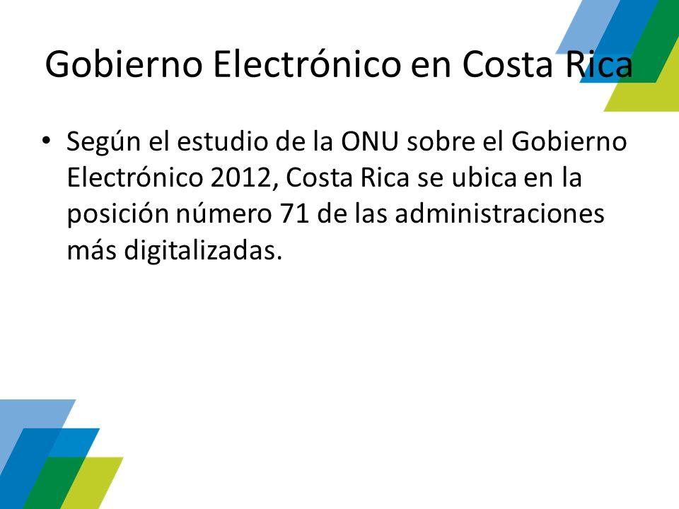 Gobierno Electrónico en Costa Rica Según el estudio de la ONU sobre el Gobierno Electrónico 2012, Costa Rica se ubica en la posición número 71 de las