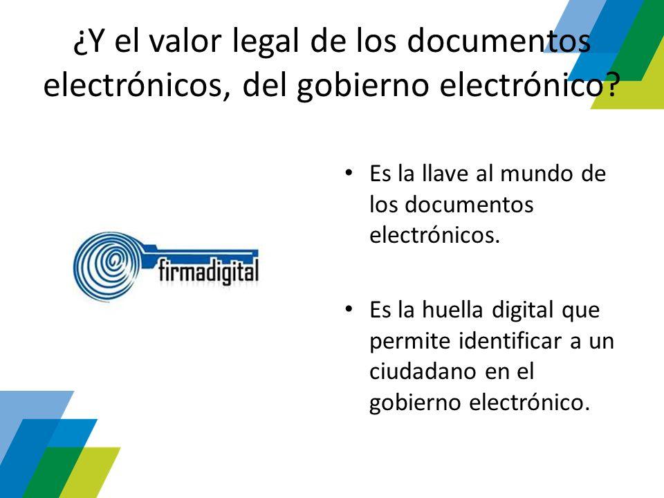 ¿Y el valor legal de los documentos electrónicos, del gobierno electrónico? Es la llave al mundo de los documentos electrónicos. Es la huella digital