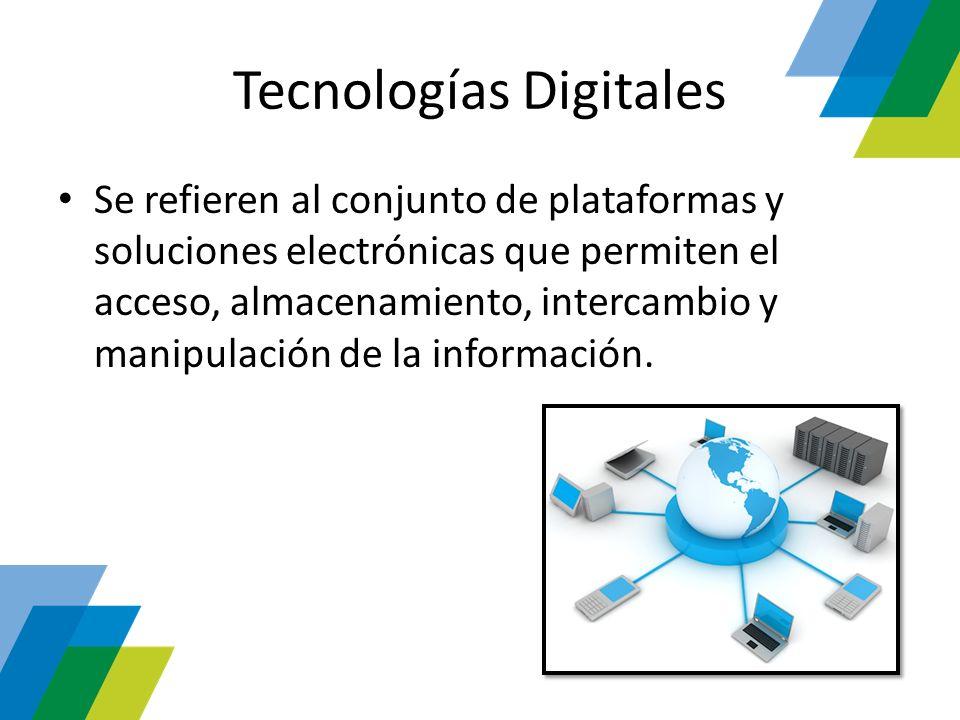 Tecnologías Digitales Se refieren al conjunto de plataformas y soluciones electrónicas que permiten el acceso, almacenamiento, intercambio y manipulac