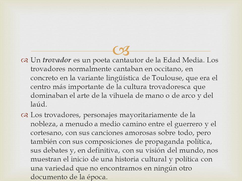 Un trovador es un poeta cantautor de la Edad Media. Los trovadores normalmente cantaban en occitano, en concreto en la variante lingüística de Toulous