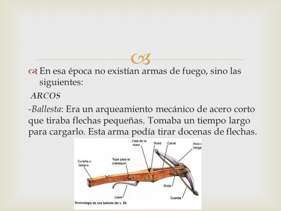 En esa época no existían armas de fuego, sino las siguientes: ARCOS -Ballesta : Era un arqueamiento mecánico de acero corto que tiraba flechas pequeña