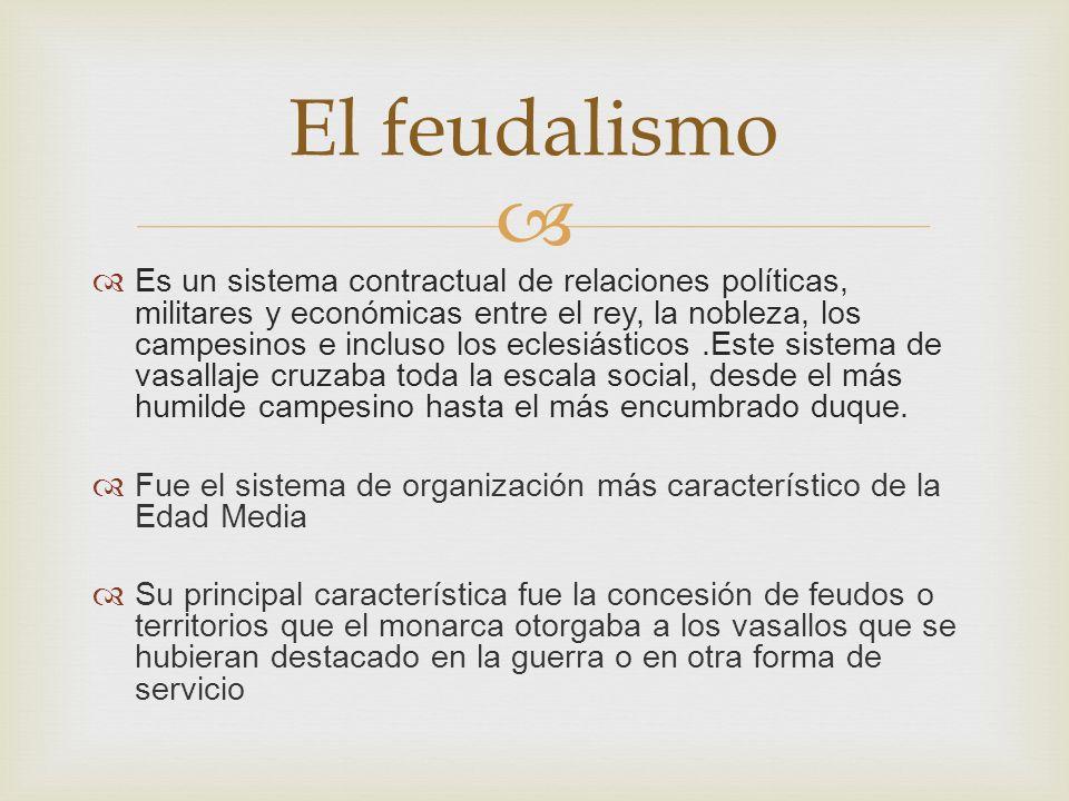 Es un sistema contractual de relaciones políticas, militares y económicas entre el rey, la nobleza, los campesinos e incluso los eclesiásticos.Este si