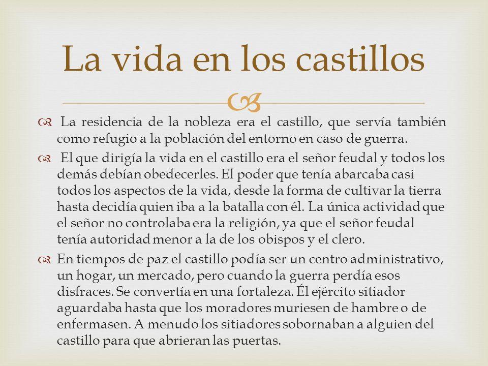 La residencia de la nobleza era el castillo, que servía también como refugio a la población del entorno en caso de guerra. El que dirigía la vida en e