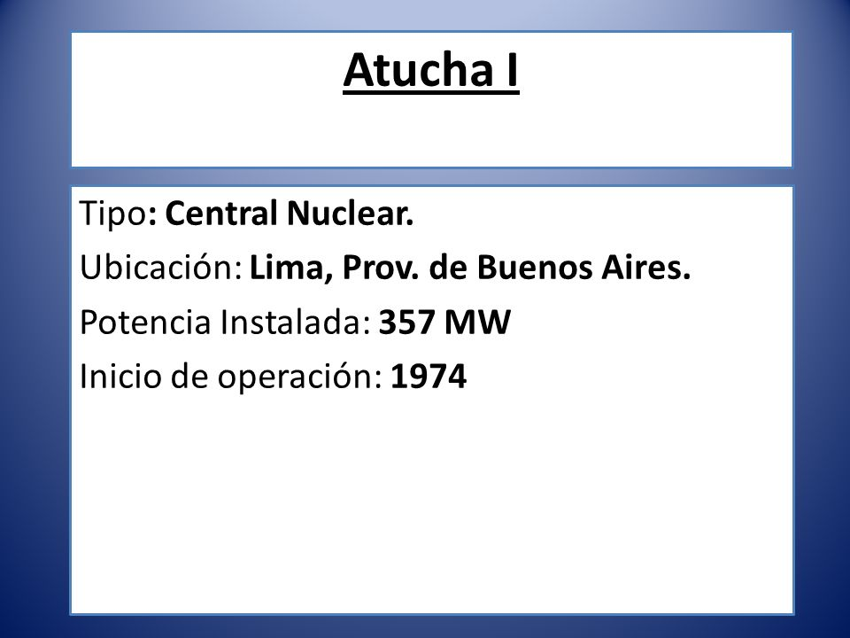 Atucha I Tipo: Central Nuclear. Ubicación: Lima, Prov. de Buenos Aires. Potencia Instalada: 357 MW Inicio de operación: 1974