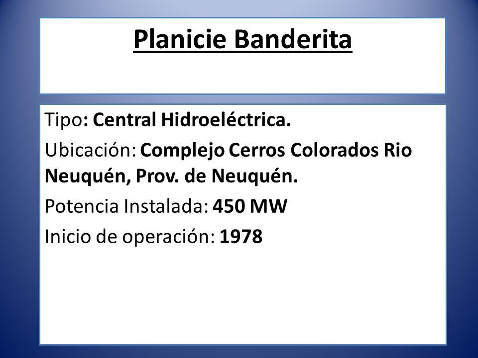 Planicie Banderita Tipo: Central Hidroeléctrica. Ubicación: Complejo Cerros Colorados Rio Neuquén, Prov. de Neuquén. Potencia Instalada: 450 MW Inicio
