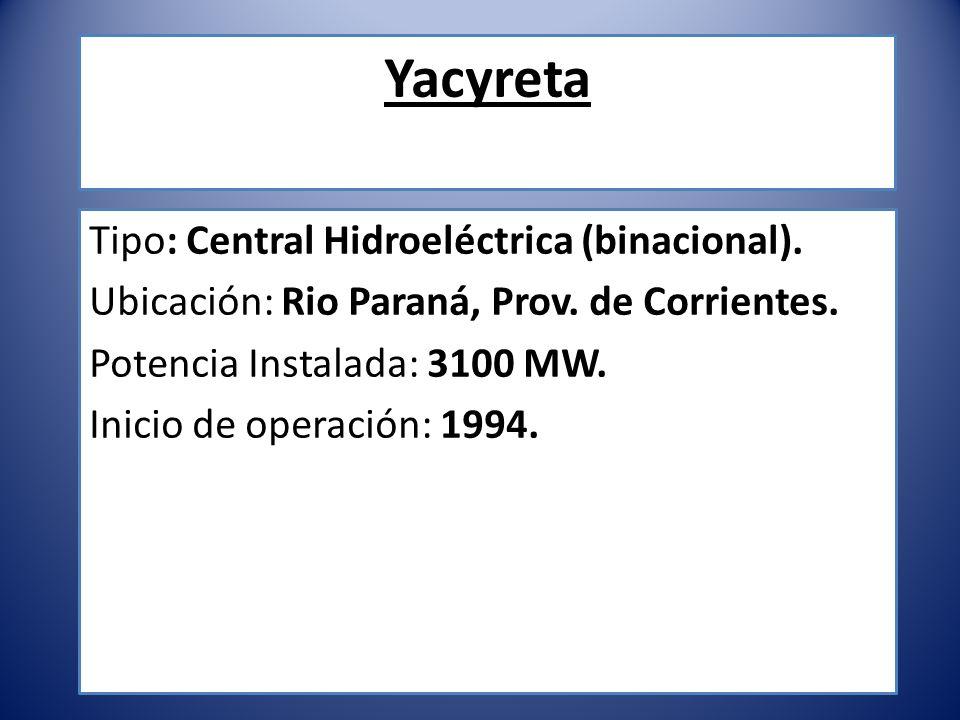 Yacyreta Tipo: Central Hidroeléctrica (binacional). Ubicación: Rio Paraná, Prov. de Corrientes. Potencia Instalada: 3100 MW. Inicio de operación: 1994