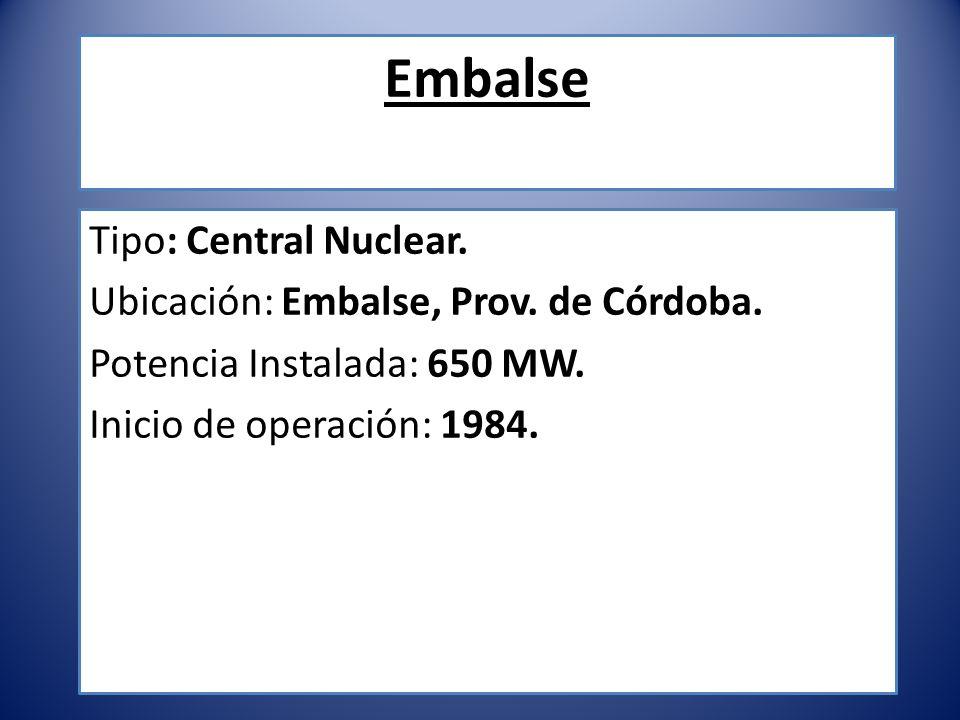 Embalse Tipo: Central Nuclear. Ubicación: Embalse, Prov. de Córdoba. Potencia Instalada: 650 MW. Inicio de operación: 1984.